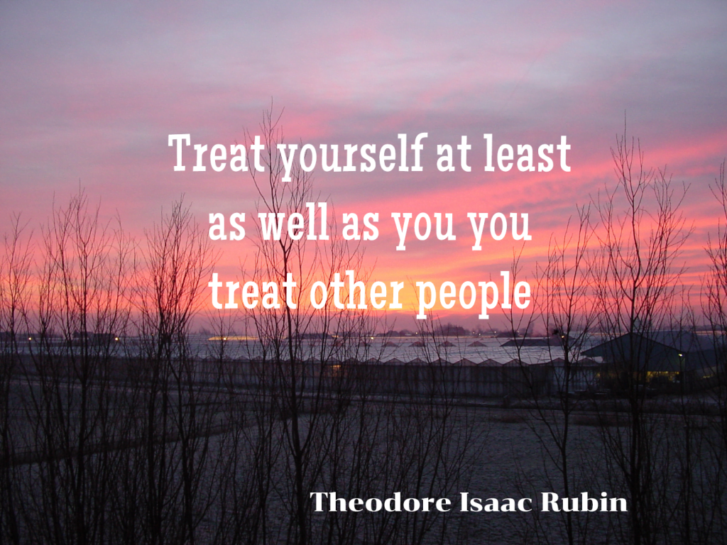 Treat yourself at least as well as you treat other people